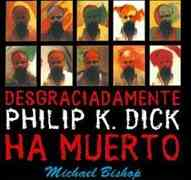 Desgraciadamente, Philip K. Dick ha muerto, de Michael Bishop